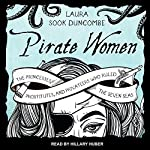 Pirate Women: The Princesses, Prostitutes, and Privateers Who Ruled the Seven Seas | Laura Sook Duncombe