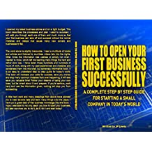 HOW TO OPEN YOUR FIRST BUSINESS SUCCESSFULLY: A COMPLETE STEP BY STEP GUIDE FOR STARTING A SMALL COMPANY IN TODAY...