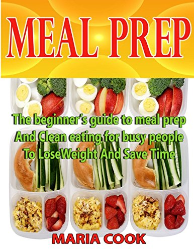 MEAL PREP: The beginner's guide to meal prep and Clean eating for busy people to lose Weight and save time.