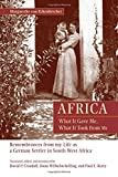 Africa: What It Gave Me, What It Took from Me: Remembrances from My Life as a German Settler in South West Africa