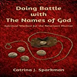 Doing Battle with the Names of God: Spiritual Warfare for the Reluctant Warrior | Catrina J. Sparkman