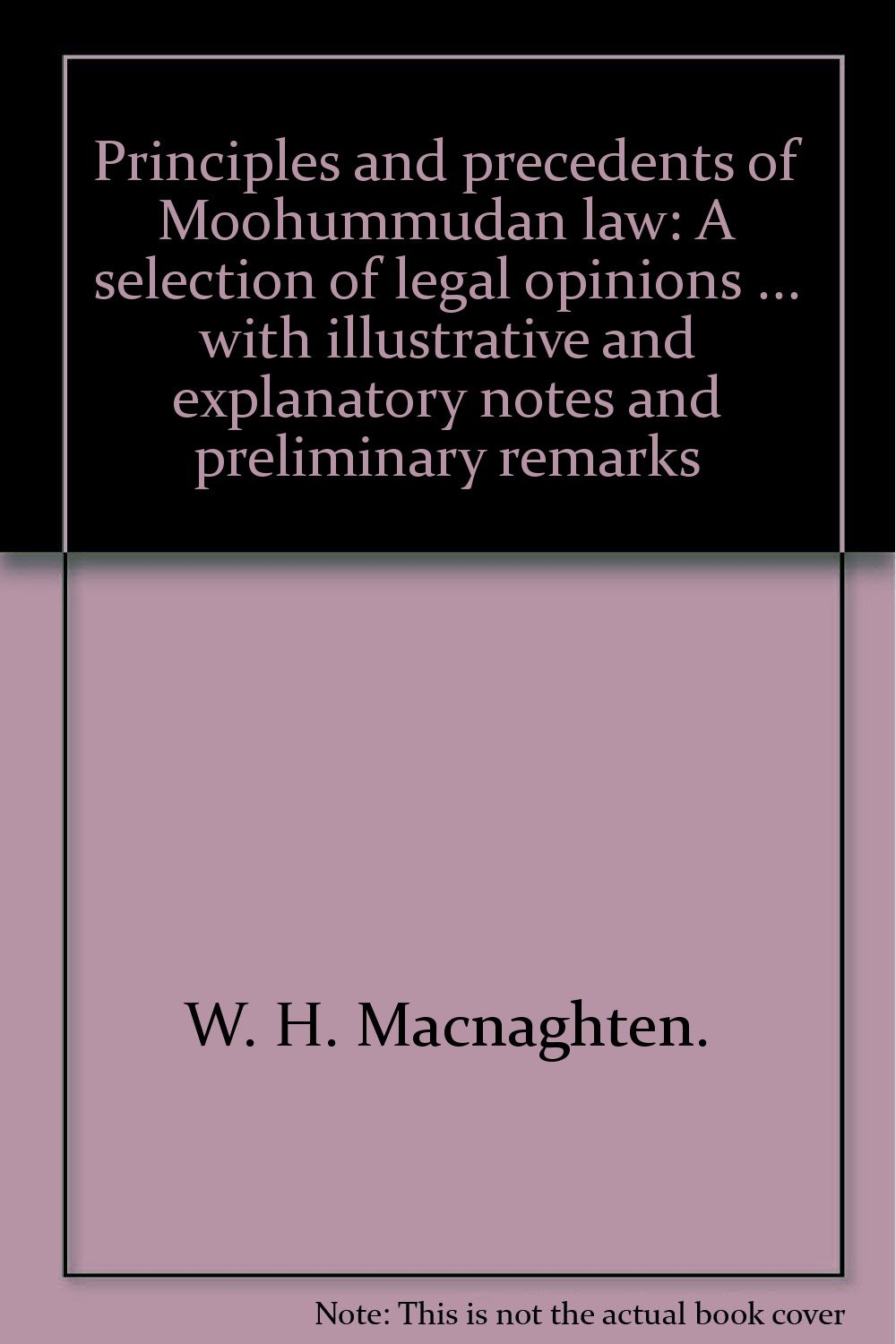 Principles and precedents of Moohummudan law: A selection of legal opinions ... with illustrative and explanatory notes and preliminary remarks