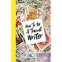 Lonely Planet How to be a Travel Writer 4th Ed.: 4th Edition