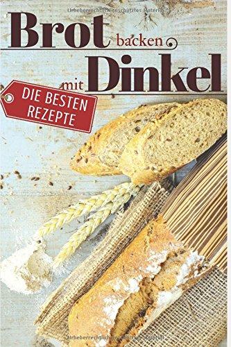 Brot backen mit Dinkel - Die besten Rezepte für Anfänger und Fortgeschrittene: Das Rezeptbuch - Selber backen für Genießer - Brot backen in Perfektion (Backen - die besten Rezepte, Band 21)