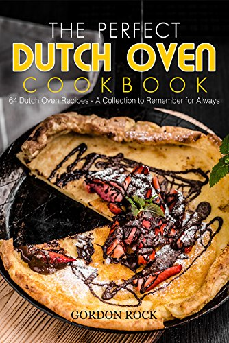 The Perfect Dutch Oven Cookbook: 64 Dutch Oven Recipes - A Collection to Remember for Always by Gordon Rock