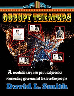 Occupy Theaters: A New Political Process To Reorient Government To Serve The People by [Smith, David L.]