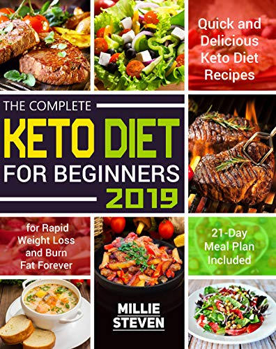The Complete Keto Diet for Beginners 2019: Quick and Delicious Keto Diet Recipes for Rapid Weight Loss and Burn Fat Forever in Just 21 Days (21-Day Meal Plan Included) by Millie Steven