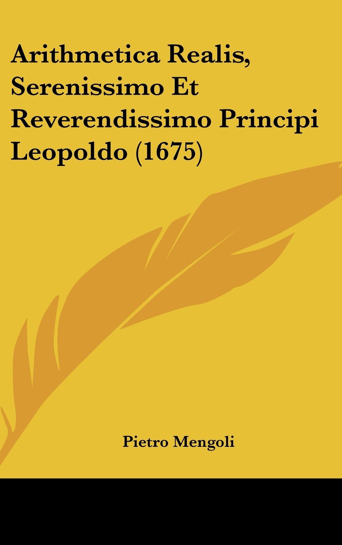 Download Arithmetica Realis, Serenissimo Et Reverendissimo Principi Leopoldo (1675) (Italian Edition) PDF