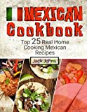 Mexican Cookbook: Top 25 Real Home Cooking Mexican Recipes