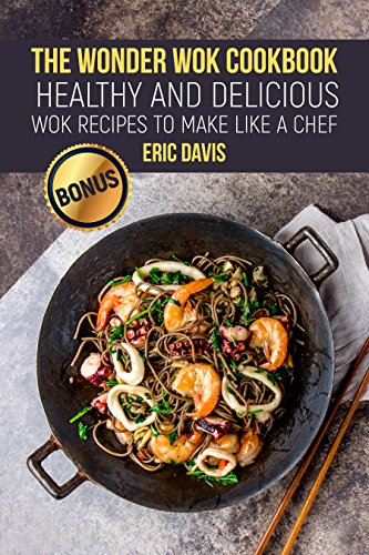 The Wonder Wok Cookbook: Healthy and Delicious Wok Recipes to Make like a Chef by Eric  Davis