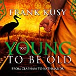 Too Young to be Old: From Clapham to Kathmandu: Frank's Travel Memoir Series, Book 1 | Frank Kusy