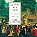 How to Be a Tudor: A Dawn-to-Dusk Guide to Tudor Life Audiobook by Ruth Goodman Narrated by Heather Wilds