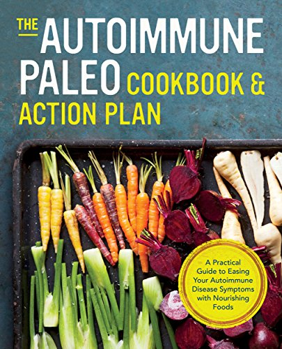 The Autoimmune Paleo Cookbook amp Action Plan: A Practical Guide to Easing Your Autoimmune Disease Symptoms with Nourishing Food
