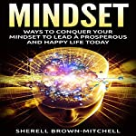 Mindset: Ways to Conquer Your Mindset to Lead a Prosperous and Happy Life Today | Sherell Brown-Mitchell