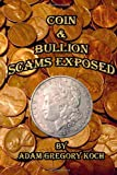 Coin and Bullion Scams Exposed, Adam Koch, 1477516379