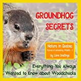 Groundhog Secrets: Everything You Always Wanted to Know About Woodchucks: Volume 2 (Nature in Quebec Pictures of Astonishing Wildlife)