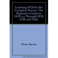 Learning DOS for the Complete Novice: The Beginner's Guide to DOS 3.2 Through DOS 6/Bk and Disk