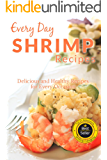 Shrimp Recipes: The Beginner's Guide to Breakfast, Lunch, Dinner, and More (Everyday Recipes)
