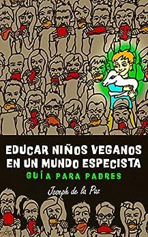Educar niños veganos en un mundo especista: Guía para padres (Spanish Edition) by [de la Paz, Joseph]
