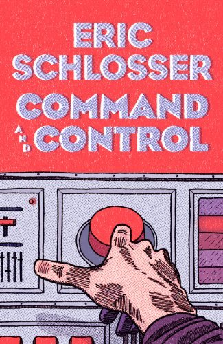 By Eric Schlosser - Command and Control: Nuclear Weapons, the Damascus Accident, and the Illusion of Safety (8/18/13)