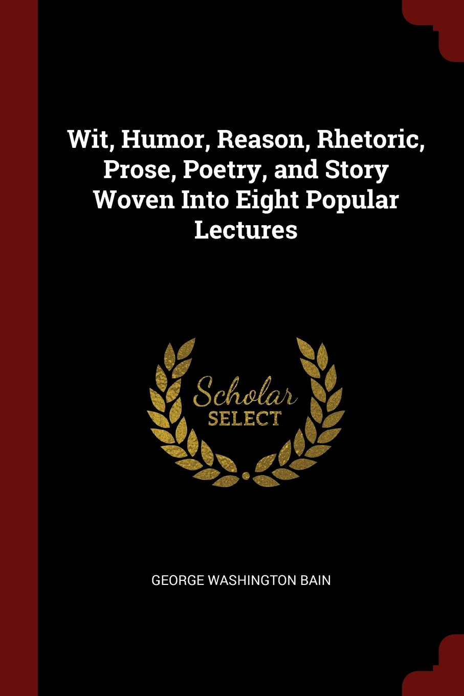 Download Wit, Humor, Reason, Rhetoric, Prose, Poetry, and Story Woven Into Eight Popular Lectures pdf