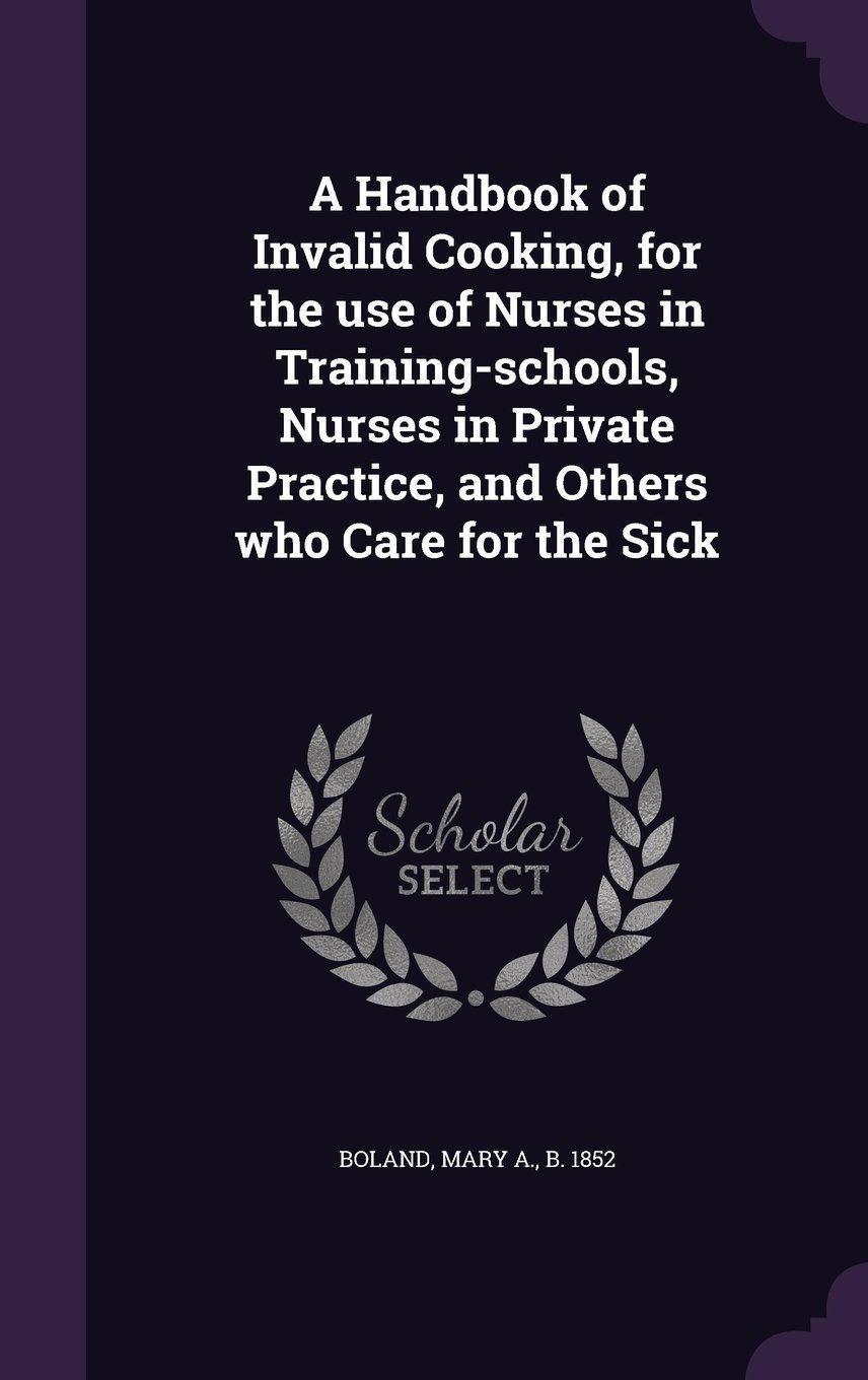 Read Online A Handbook of Invalid Cooking, for the Use of Nurses in Training-Schools, Nurses in Private Practice, and Others Who Care for the Sick ebook