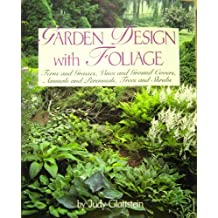 Garden Design With Foliage: Ferns and Grasses, Vines and Ground Covers, Annuals and Perennials, Trees and Shrubs