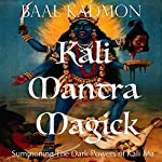 Kali Mantra Magick: Summoning The Dark Powers of Kali Ma (Mantra Magick Series Book 2) | Baal Kadmon