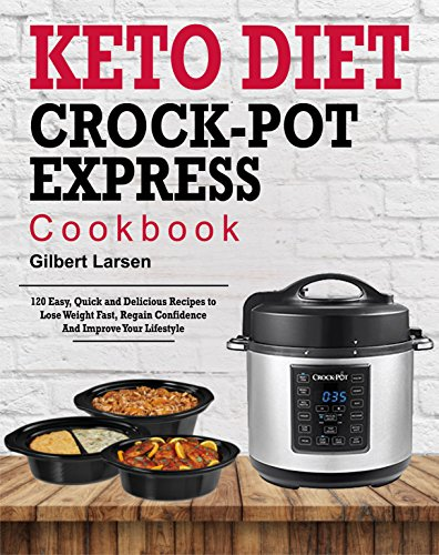 Keto Diet Crock-Pot Express Cookbook for Rapid Weight Loss: 120 Easy, Quick and Delicious Recipes to Lose Weight Fast, Regain Confidence and Improve Your Lifestyle (Healthy and Simple Weght Loss) by Gilbert Larsen
