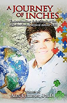 A Journey of Inches: Understanding and facilitating the high-functioning atypically autistic child by [Cullison, Alex]