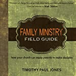 Family Ministry Field Guide: How Your Church Can Equip Parents to Make Disciples | Timothy Paul Jones