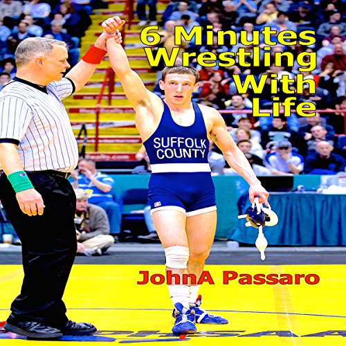 6 Minutes Wrestling with Life by JohnA Passaro