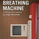 Breathing Machine: A Memoir of Computers | Leigh Alexander
