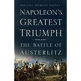 Napoleon's Greatest Triumph: The Battle of Austerlitz