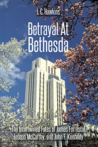 Betrayal At Bethesda: The Intertwined Fates of James Forrestal, Joseph McCarthy, and John F. Kennedy
