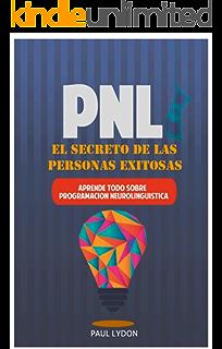 PNL - El Secreto de las Personas Exitosas (Incluye Ejercicios Prácticos Paso a Paso)