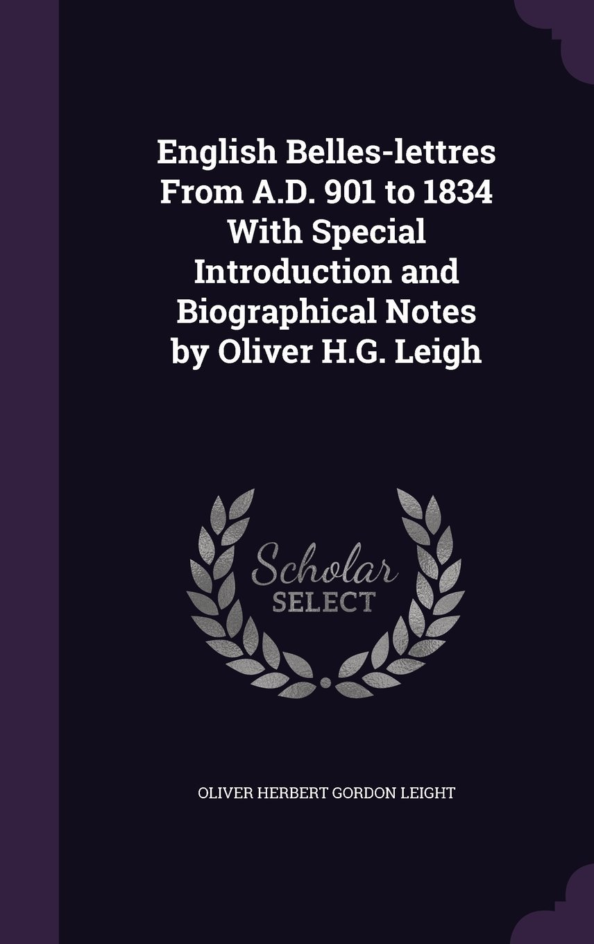 Read Online English Belles-Lettres from A.D. 901 to 1834 with Special Introduction and Biographical Notes by Oliver H.G. Leigh ebook