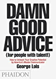 Damn Good Advice (For People With Talent!): How To Unleash Your Creative Potential by America's Master Communicator, George Lois