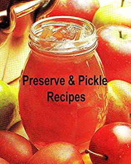 Preserve & Pickle Recipes (Preserve & Pickle Recipes : With these Fruit Cheeses, Curds, Mincemeat, Conserves,  Chutneys And  Relishes Book 2) by [Bridge, Ana]