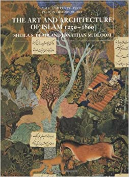 The Art and Architecture of Islam, 1250–1800 (The Yale University Press Pelican History of Art Series)
