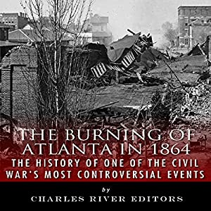 The Burning of Atlanta in 1864: The History of One of the Civil War's Most Controversial Events Audiobook