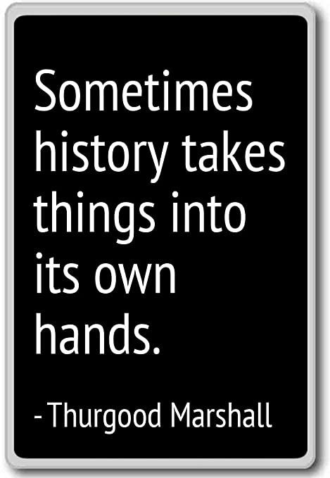 Sometimes history takes things into its o... - Thurgood Marshall ...