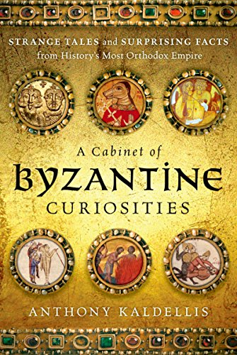 (A Cabinet of Byzantine Curiosities: Strange Tales and Surprising Facts from History's Most Orthodox Empire)