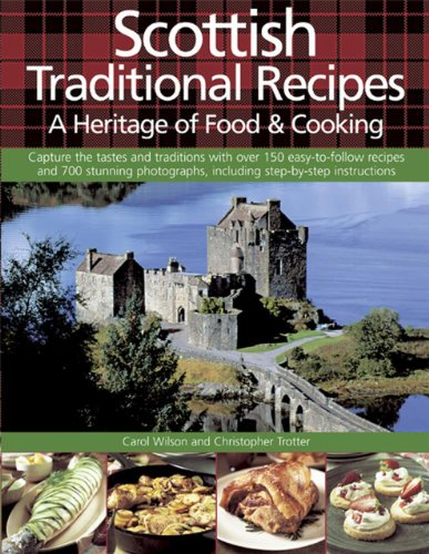 Scottish Traditional Recipes: A Heritage of Food & Cooking: Capture The Tastes And Traditions With Over 150 Easy-To-Follow Recipes And 700 Stunning Photographs, Including Step-By-Step Instructions by Carol Wilson, Christopher Trotter