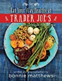 img - for The Eat Your Way Healthy at Trader Joe?s Cookbook: Over 75 Easy, Delicious Recipes for Every Meal book / textbook / text book