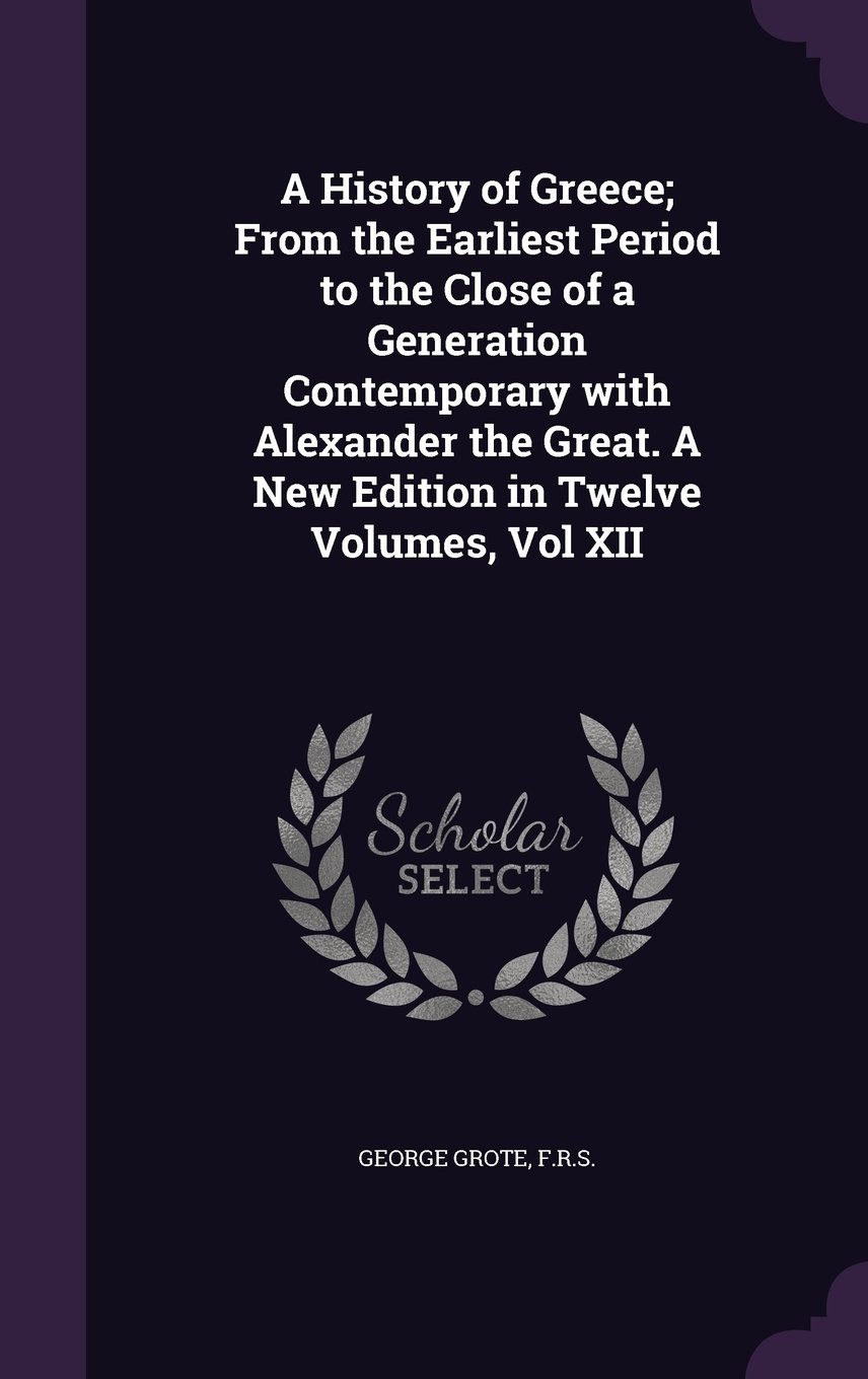 Read Online A History of Greece; From the Earliest Period to the Close of a Generation Contemporary with Alexander the Great. a New Edition in Twelve Volumes, Vol XII pdf epub