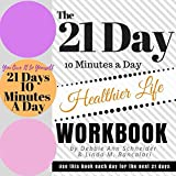 The 21 Day 10 Minutes A Day To A Healthier Life Workbook (The 21 Day 10 Minutes A Day Workbooks)