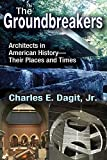 The Groundbreakers : Architects in American History--Their Places and Times, Dagit, Charles E., 1412856140