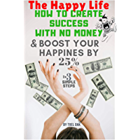 The Happy Life: How to Create success with No Money and Boost your Happiness by 25% (English Edition)