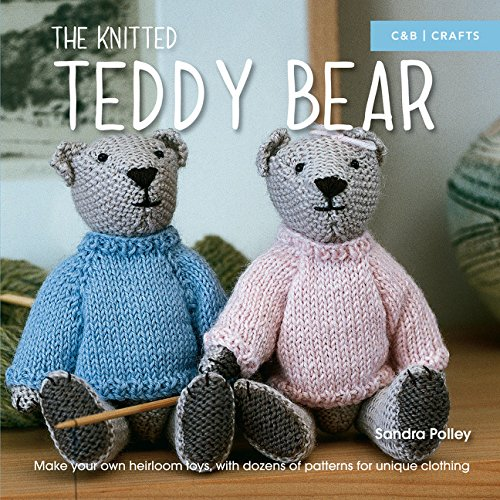 The Knitted Teddy Bear: Make Your Own Heirloom Toys, with Dozens of Patterns for Unique Clothing Knitting Teddy